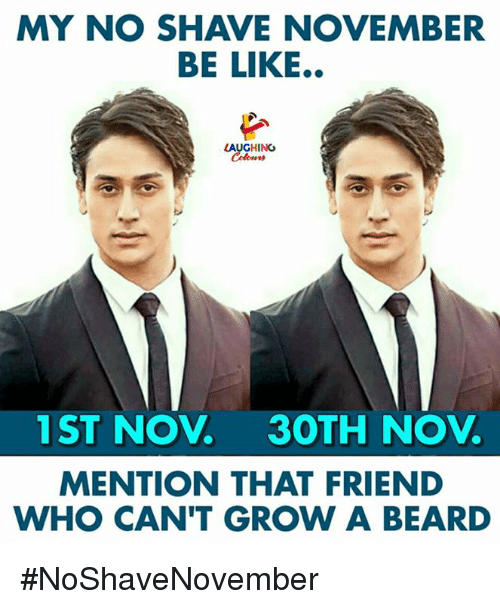Be Like, Beard, and No Shave November: MY NO SHAVE NOVEMBER  BE LIKE..  AUGHING  1ST NOV 3OTH NOV  MENTION THAT FRIEND  WHO CAN'T GROW A BEARD #NoShaveNovember