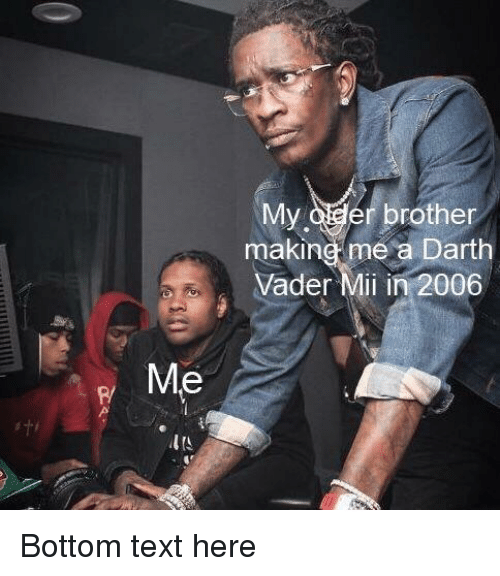 mii: My oder brother  making me a Darth  Vader Mii in 2006  Me  P/ Bottom text here