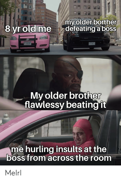 beating: my older borther  defeating a boss  8 yr old me  G152  BES  My older brother  flawlessy beating it  me hurling insults at the  boss from across the room MeIrl