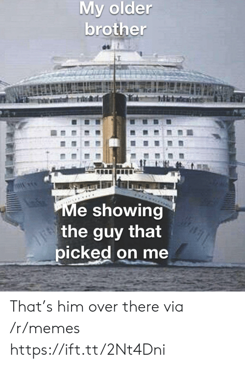 Older Brother: My older  brother  Me showing  the guy that  picked on me That's him over there via /r/memes https://ift.tt/2Nt4Dni