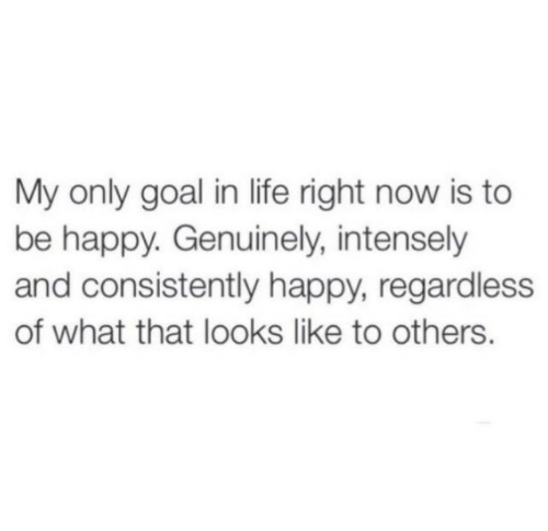 Life, Goal, and Happy: My only goal in life right now is to  be happy. Genuinely, intensely  and consistently happy, regardless  of what that looks like to others.