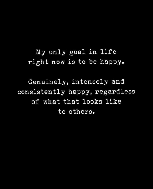My Only: My only goal in life  right now is to be happy.  Genuinely, intensely and  consistently happy, regardless  of what that looks like  to others.