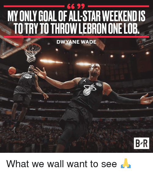 All Star, Dwyane Wade, and Star: MY ONLY GOALOF ALL-STAR WEEKENDIS  TOTRY TO THROWLEBRON ONE LOB  DWYANE WADE  B R What we wall want to see 🙏