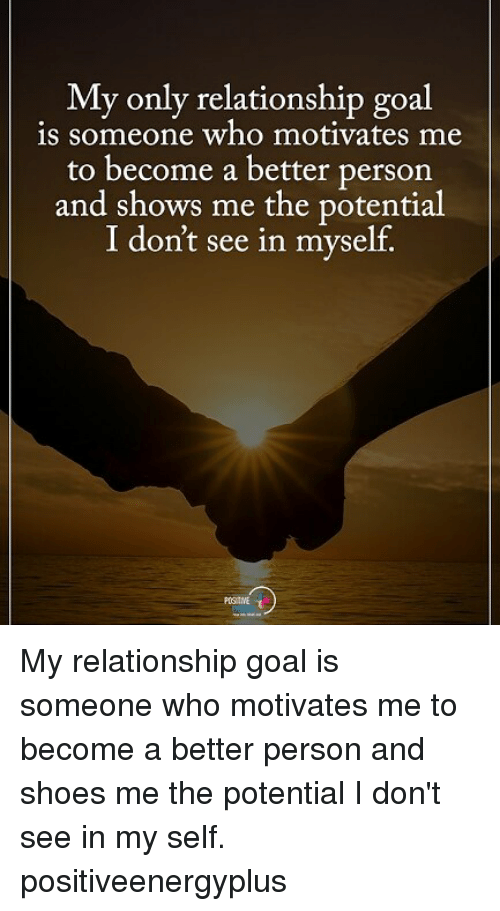 Relationship Goal: My only relationship goal  is someone who motivates me  to become a better person  and shows me the potential  I don't see in myself. My relationship goal is someone who motivates me to become a better person and shoes me the potential I don't see in my self. positiveenergyplus