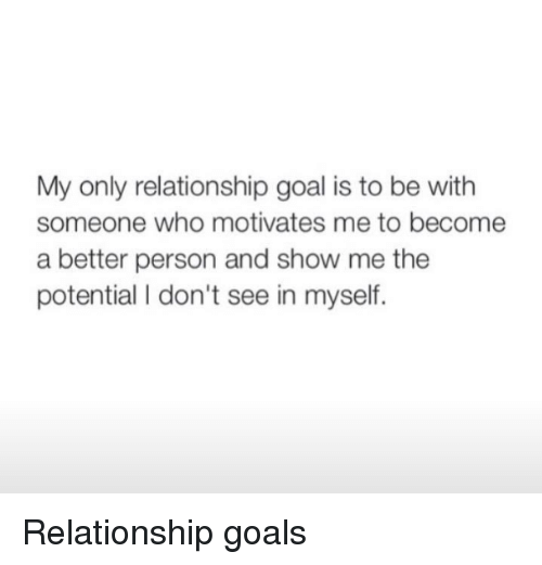Relationship Goal: My only relationship goal is to be with  someone who motivates me to become  a better person and show me the  potential I don't see in myself. <p>Relationship goals</p>