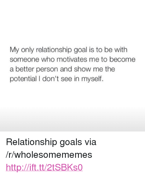 "Relationship Goal: My only relationship goal is to be with  someone who motivates me to become  a better person and show me the  potential I don't see in myself. <p>Relationship goals via /r/wholesomememes <a href=""http://ift.tt/2tSBKs0"">http://ift.tt/2tSBKs0</a></p>"