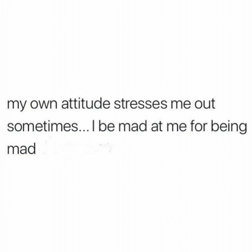 Mad At Me: my own attitude stresses me out  sometimes... I be mad at me for being  mad