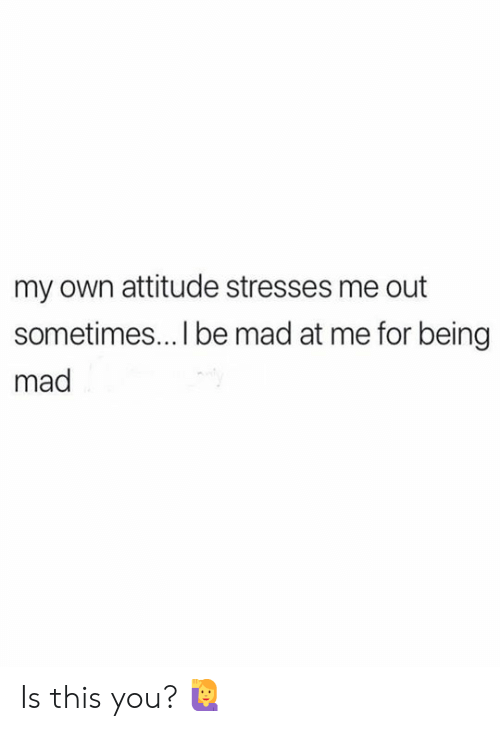 Mad At Me: my own attitude stresses me out  sometimes... I be mad at me for being  mad Is this you? 🙋