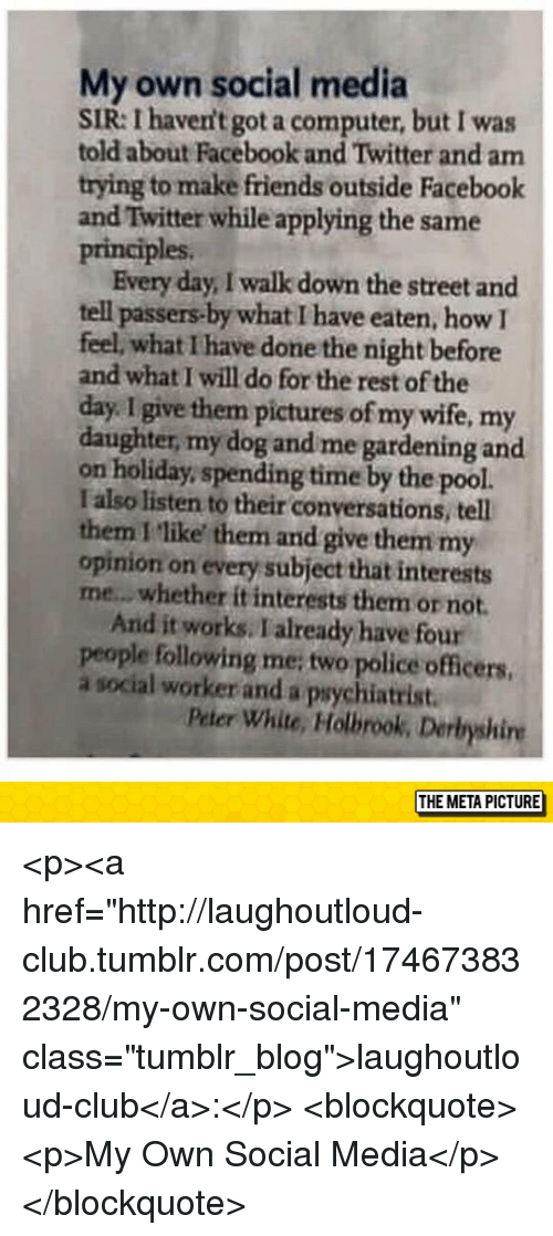 """Gardening: My own social media  SIR: I haven't got a computer, but I was  told about Facebook and Twitter and am  trying to make friends outside Facebook  and Twitter while applying the same  principles  Every day, I walk down the street and  tell passers-by what I have eaten, how I  feel, what I have done the night before  and what I will do for the rest of the  day. I give them pictures of my wife, my  daughter, my dog and me gardening and  on holiday, spending time by the pool.  I also listen to their conversations, tell  them I like them and give them my  opinion on every subject that interests  me...whether it interests them or not  And it works. I already have four  people following me; two police officers  a social worker and a psychiatrist  Peter White, Holbrook, Derbyshire  THE META PICTURE <p><a href=""""http://laughoutloud-club.tumblr.com/post/174673832328/my-own-social-media"""" class=""""tumblr_blog"""">laughoutloud-club</a>:</p>  <blockquote><p>My Own Social Media</p></blockquote>"""