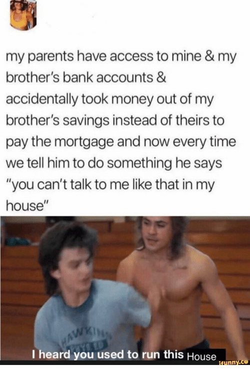 """Money, My House, and Parents: my parents have access to mine & my  brother's bank accounts &  accidentally took money out of my  brother's savings instead of theirs to  pay the mortgage and now every time  we tell him to do something he says  """"you can't talk to me like that in my  house""""  WAWKING  I heard you used to run this House  ifunny.co"""