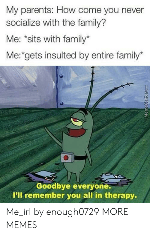 "pll: My parents: How come you never  socialize with the family?  Me: ""sits with family*  Me: gets insulted by entire family*  Goodbye everyone.  P'll remember you all in therapy.  MemeCenter.com Me_irl by enough0729 MORE MEMES"