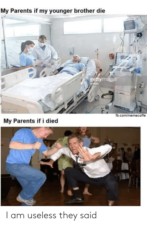 they said: My Parents if my younger brother die  gettyimages  G1214012  fb.com/memecoffe  My Parents if i died I am useless they said