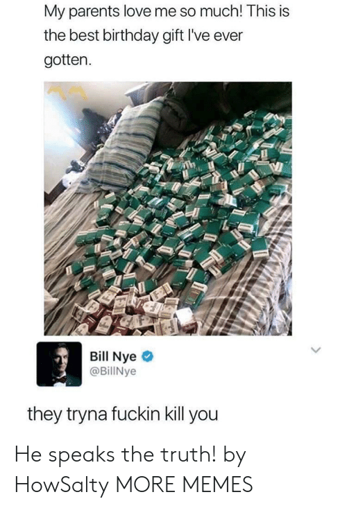 Bill Nye: My parents love me so much! This is  the best birthday gift I've ever  gotten.  Bill Nye  @BillNye  they tryna fuckin kill you He speaks the truth! by HowSalty MORE MEMES