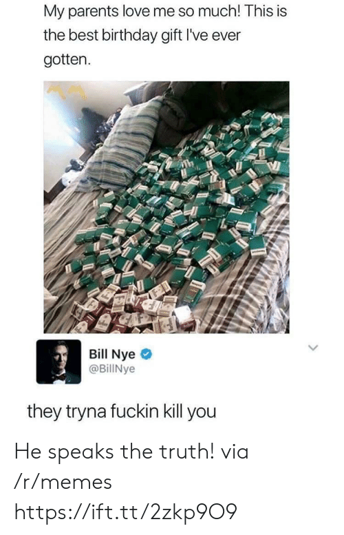 Bill Nye: My parents love me so much! This is  the best birthday gift I've ever  gotten.  Bill Nye  @BillNye  they tryna fuckin kill you He speaks the truth! via /r/memes https://ift.tt/2zkp9O9