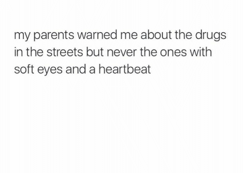 Drugs, Parents, and Streets: my parents warned me about the drugs  in the streets but never the ones with  soft eyes and a heartbeat