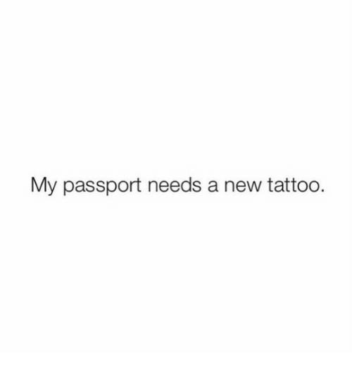 Passport: My passport needs a new tattoo.