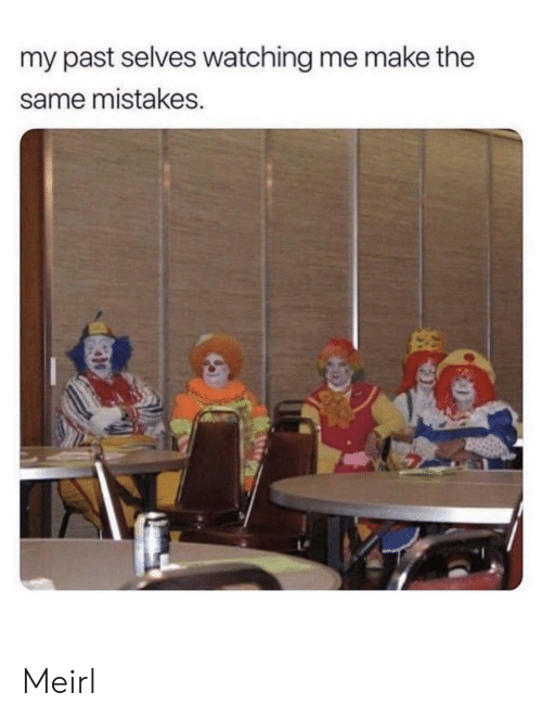 Mistakes, MeIRL, and Make: my past selves watching me make the  same mistakes. Meirl