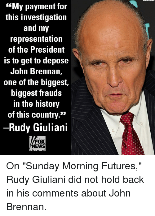 "Memes, News, and Fox News: My payment for  this investigation  and my  representation  of the President  Is to get to depose  John Brennan,  one of the biggest,  biggest frauds  in the history  of this country.""  Rudy Giuliani  FOX  NEWS  h ann el On ""Sunday Morning Futures,"" Rudy Giuliani did not hold back in his comments about John Brennan."