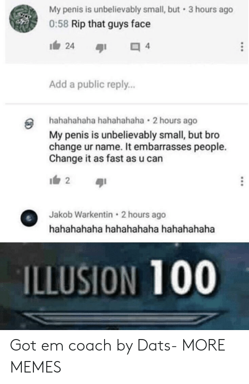 Anaconda, Dank, and Memes: My penis is unbelievably small, but 3 hours ago  0:58 Rip that guys face  Add a public reply..  hahahahaha hahahahaha 2 hours ago  My penis is unbelievably small, but bro  change ur name. It embarrasses people.  Change it as fast as u can  2  Jakob Warkentin 2 hours ago  ILLUSION 100 Got em coach by Dats- MORE MEMES