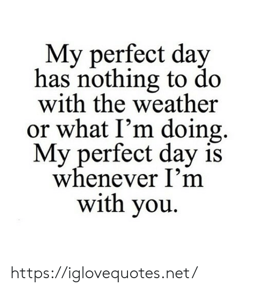The Weather, Weather, and Net: My perfect day  has nothing to do  with the weather  or what I'm doing  My perfect day is  whenever I'm  with you https://iglovequotes.net/