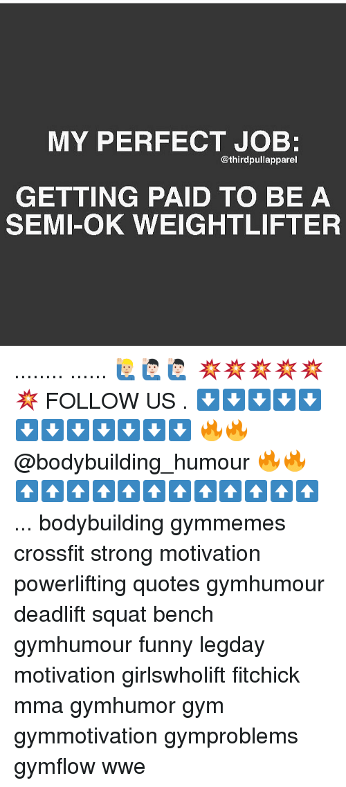 weightlifter: MY PERFECT JOB:  @third pullapparel  GETTING PAID TO BE A  SEMI-OK WEIGHTLIFTER ........ ...... 🙋🏼♂️🙋🏻♂️🙋🏻♂️ 💥💥💥💥💥💥 FOLLOW US . ⬇️⬇️⬇️⬇️⬇️⬇️⬇️⬇️⬇️⬇️⬇️⬇️ 🔥🔥@bodybuilding_humour 🔥🔥 ⬆️⬆️⬆️⬆️⬆️⬆️⬆️⬆️⬆️⬆️⬆️⬆️ ... bodybuilding gymmemes crossfit strong motivation powerlifting quotes gymhumour deadlift squat bench gymhumour funny legday motivation girlswholift fitchick mma gymhumor gym gymmotivation gymproblems gymflow wwe