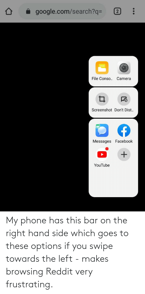 Goes: My phone has this bar on the right hand side which goes to these options if you swipe towards the left - makes browsing Reddit very frustrating.