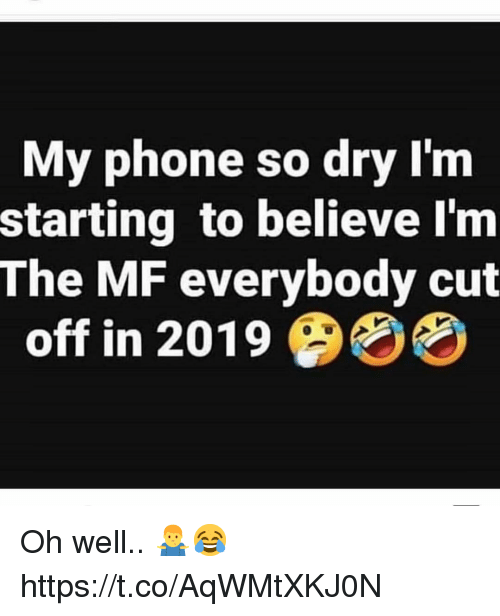 Phone, Oh Well, and Believe: My phone so dry I'nm  starting to believe l'm  The MF everybody cut  off in 2019 4% Oh well.. 🤷♂️😂 https://t.co/AqWMtXKJ0N