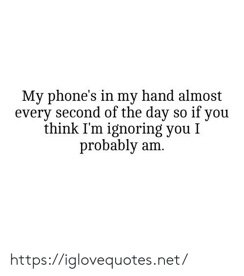 Net, Day, and Think: My phone's in my hand almost  every second of the day so if you  think I'm ignoring you I  probably am. https://iglovequotes.net/