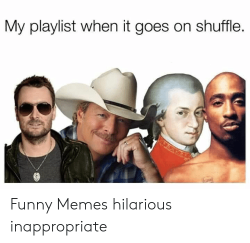 inappropriate: My playlist when it goes on shuffle. Funny Memes hilarious inappropriate