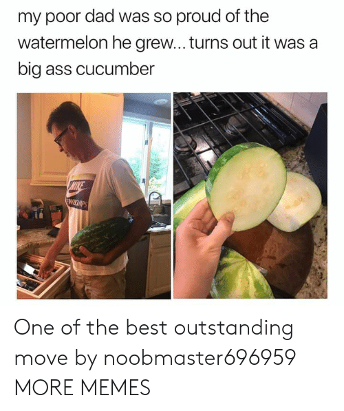 cucumber: my poor dad was so proud of the  watermelon he grew... turns out it was a  big ass cucumber  MIKE  WIKCIMPS One of the best outstanding move by noobmaster696959 MORE MEMES