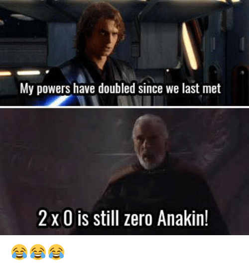 zeroes: My powers have doubled since we last met  2 x 0 is still zero Anakin! 😂😂😂