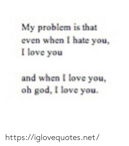 God, Love, and I Love You: My problem is that  even when I hate you,  I love you  and when I love you,  oh god, I love you. https://iglovequotes.net/