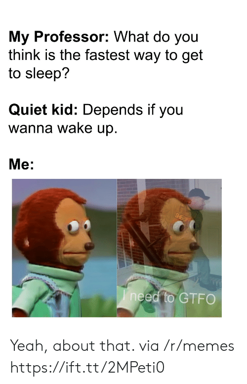 what do you think: My Professor: What do you  think is the fastest way to get  to sleep?  Quiet kid: Depends if you  wanna wake up.  Me:  SHERIF  Ineed to GTFO Yeah, about that. via /r/memes https://ift.tt/2MPeti0