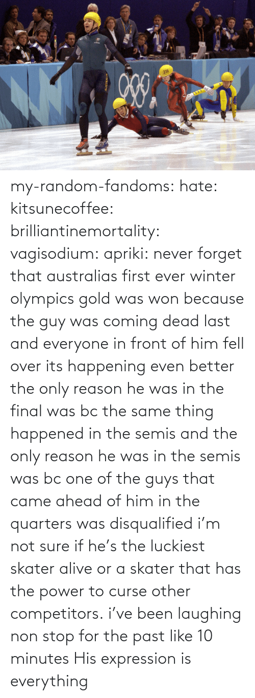 First Ever: my-random-fandoms: hate:  kitsunecoffee:  brilliantinemortality:  vagisodium:  apriki:  never forget that australias first ever winter olympics gold was won because the guy was coming dead last and everyone in front of him fell over   its happening  even better the only reason he was in the final was bc the same thing happened in the semis and the only reason he was in the semis was bc one of the guys that came ahead of him in the quarters was disqualified  i'm not sure if he's the luckiest skater alive or a skater that has the power to curse other competitors.  i've been laughing non stop for the past like 10 minutes    His expression is everything