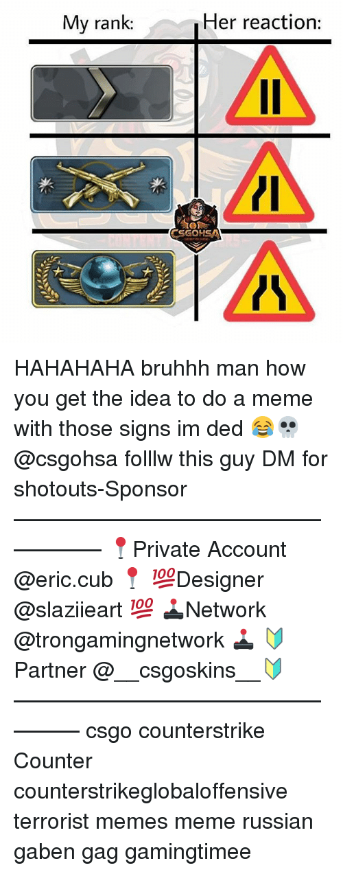 Dedded: My rank:  Her reaction:  CSGOHSAN HAHAHAHA bruhhh man how you get the idea to do a meme with those signs im ded 😂💀 @csgohsa folllw this guy DM for shotouts-Sponsor —————————————————— 📍Private Account @eric.cub 📍 💯Designer @slaziieart 💯 🕹Network @trongamingnetwork 🕹 🔰Partner @__csgoskins__🔰 ————————————————— csgo counterstrike Counter counterstrikeglobaloffensive terrorist memes meme russian gaben gag gamingtimee