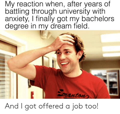 Degree In: My reaction when, after years of  battling through university with  anxiety, I finally got my bachelors  degree in my dream field  ranton And I got offered a job too!