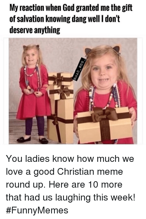 God, Love, and Meme: My reaction when God granted me the gift  of salvation knowing dang well I don't  deserve anything You ladies know how much we love a good Christian meme round up. Here are 10 more that had us laughing this week! #FunnyMemes