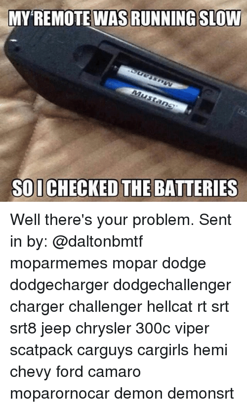 Memes, Camaro, and Chevy: MY REMOTE WAS RUNNING SLOW  SOI CHECKED THE BATTERIES Well there's your problem. Sent in by: @daltonbmtf moparmemes mopar dodge dodgecharger dodgechallenger charger challenger hellcat rt srt srt8 jeep chrysler 300c viper scatpack carguys cargirls hemi chevy ford camaro moparornocar demon demonsrt