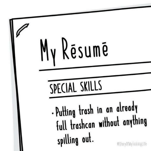 Life, Trash, and Resume: My Resume  SPECIAL SKILLS  .Puting trash in an already  full trashcan without anything  spilling out.  eStoryOrMy  Life