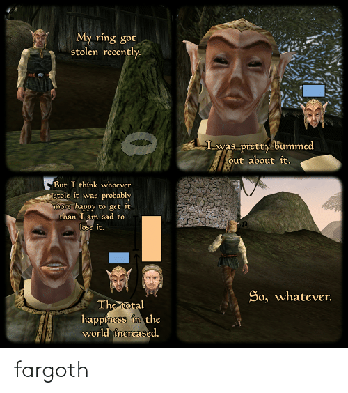 Stolen Recently: My ring got  stolen recently.  Lwas pretty bummed  out about it.  But I thínk whoever  stole it was probably  more happy to get it  than I am sad to  lose it.  So, whatever.  The total  happiness in the  world increased. fargoth