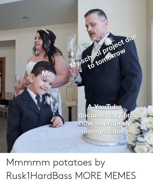 Dank, Memes, and School: My school project due  tomokrow  Me  * to  A YouTub  documentary on  how to properly  rinse potatoes Mmmmm potatoes by Rusk1HardBass MORE MEMES