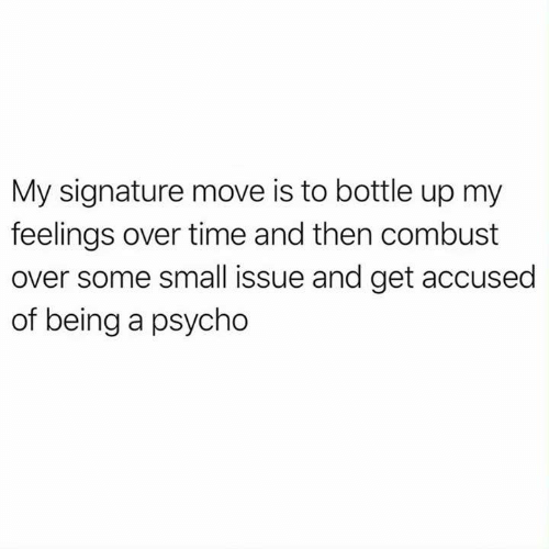 Psycho: My signature move is to bottle up my  feelings over time and then combust  over some small issue and get accused  of being a psycho