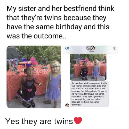 """Same Birthday: My sister and her bestfriend think  that they're twins because they  have the same birthday and this  was the outcome..  Jw  4 People  Jia just had a full on argument with  two fisher island school girls' that  she and Zuri are twins. She cried  because the little girl said """"there is  no way you don't have the same  color skin."""" She said, """"you don't  know anything, we are twins  because we have the same  birthday!"""" Yes they are twins❤️"""