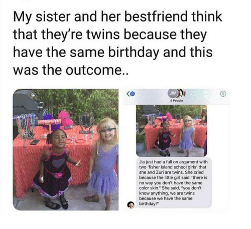 """Same Birthday: My sister and her bestfriend think  that they're twins because they  have the same birthday and this  was the outcome..  Jw  4 People  Jia just had a full on argument with  two fisher island school girls' that  she and Zuri are twins. She cried  because the little girl said """"there is  no way you don't have the same  color skin."""" She said, """"you don't  know anything, we are twins  because we have the same  birthday!"""