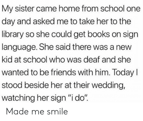 """Books, Friends, and School: My sister came home from school one  day and asked me to take her to the  library so she could get books on sign  language. She said there was a new  kid at school who was deaf and she  wanted to be friends with him. TodayI  stood beside her at their wedding,  watching her sign """"i do"""" Made me smile"""