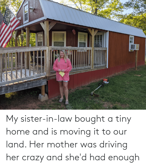 shed: My sister-in-law bought a tiny home and is moving it to our land. Her mother was driving her crazy and she'd had enough