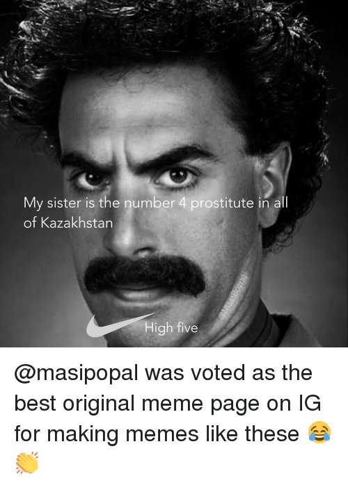 Funny, Meme, and Memes: My sister is the number 4 prostitute in all  of Kazakhstan  High five @masipopal was voted as the best original meme page on IG for making memes like these 😂👏