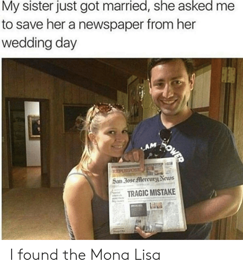 lam: My sister just got married, she asked  to save her a newspaper from her  wedding day  OWER  LAM  PURPOS  San 3ose Mercury News  TRAGIC MISTAKE I found the Mona Lisa