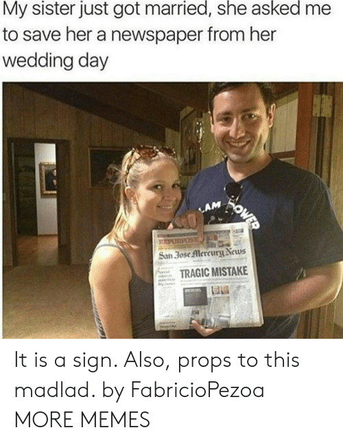 lam: My sister just got married, she asked  to save her a newspaper from her  wedding day  WOWED  LAM  REPUSPOS  San 30se Mercury News  TRAGIC MISTAKE It is a sign. Also, props to this madlad. by FabricioPezoa MORE MEMES