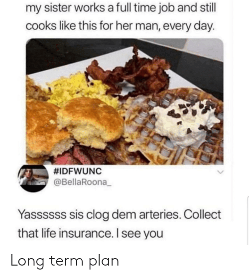 every day: my sister works a full time job and stll  cooks like this for her man, every day.  #IDFWUNC  @BellaRoona_  Yassssss sis clog dem arteries. Collect  that life insurance. I see you Long term plan